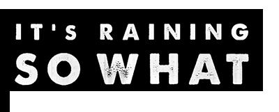 It's Raining, So What